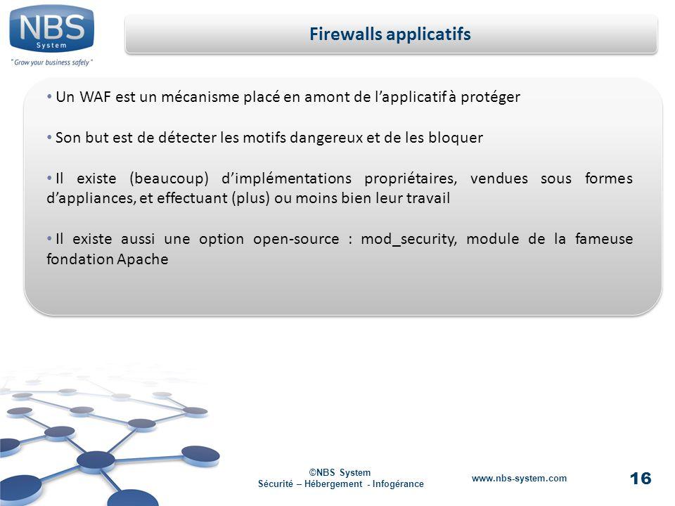 16 ©NBS System Sécurité – Hébergement - Infogérance www.nbs-system.com Firewalls applicatifs Un WAF est un mécanisme placé en amont de lapplicatif à protéger Son but est de détecter les motifs dangereux et de les bloquer Il existe (beaucoup) dimplémentations propriétaires, vendues sous formes dappliances, et effectuant (plus) ou moins bien leur travail Il existe aussi une option open-source : mod_security, module de la fameuse fondation Apache