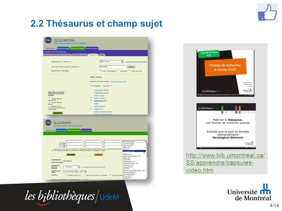2.2 Thésaurus et champ sujet http://www.bib.umontreal.ca/ SS/apprendre/capsules- video.htm 4/14
