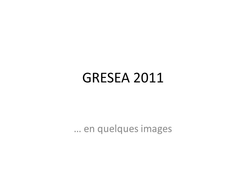 GRESEA 2011 … en quelques images