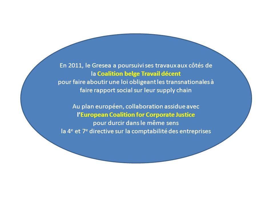 En 2011, le Gresea a poursuivi ses travaux aux côtés de la Coalition belge Travail décent pour faire aboutir une loi obligeant les transnationales à faire rapport social sur leur supply chain Au plan européen, collaboration assidue avec lEuropean Coalition for Corporate Justice pour durcir dans le même sens la 4 e et 7 e directive sur la comptabilité des entreprises