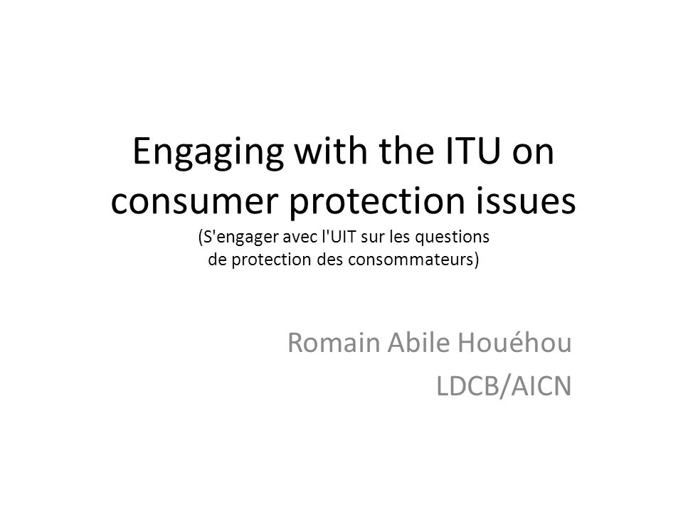 Engaging with the ITU on consumer protection issues (S engager avec l UIT sur les questions de protection des consommateurs) Romain Abile Houéhou LDCB/AICN