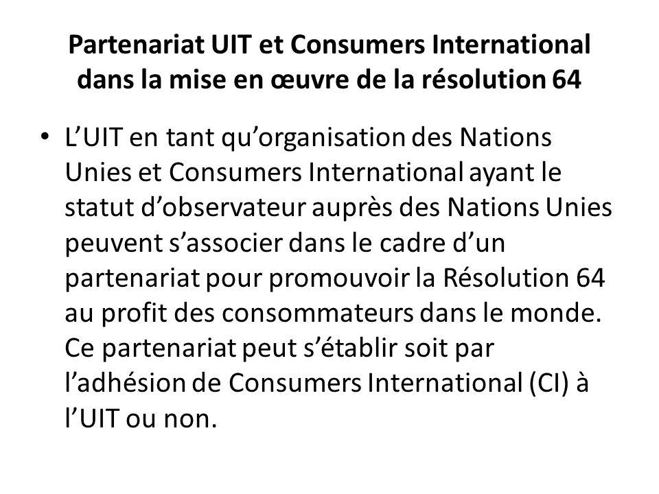Partenariat UIT et Consumers International dans la mise en œuvre de la résolution 64 LUIT en tant quorganisation des Nations Unies et Consumers International ayant le statut dobservateur auprès des Nations Unies peuvent sassocier dans le cadre dun partenariat pour promouvoir la Résolution 64 au profit des consommateurs dans le monde.