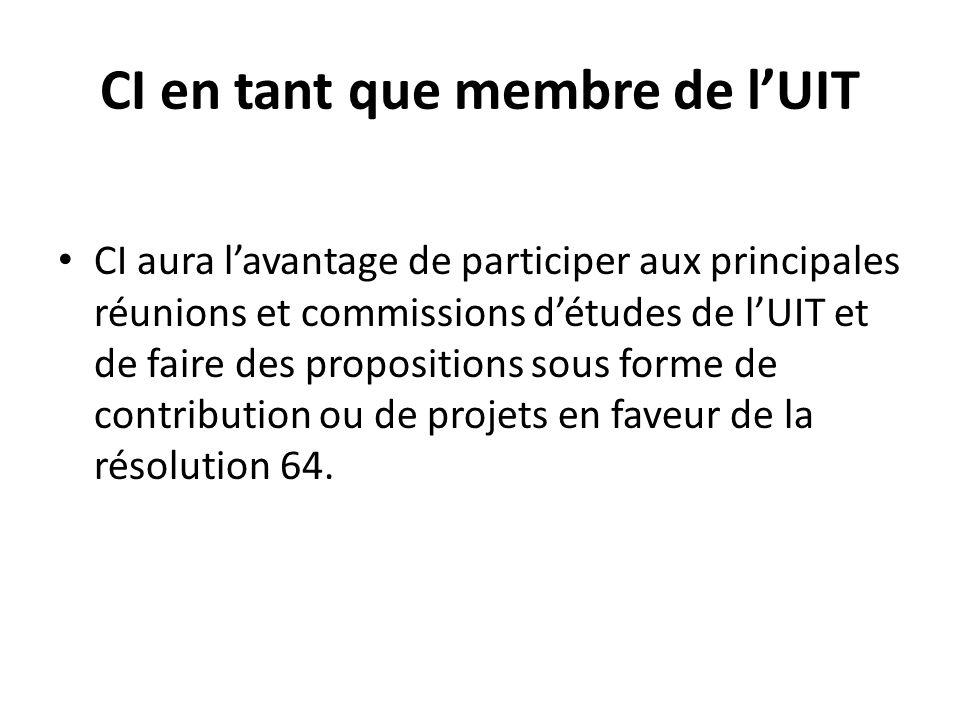 CI en tant que membre de lUIT CI aura lavantage de participer aux principales réunions et commissions détudes de lUIT et de faire des propositions sous forme de contribution ou de projets en faveur de la résolution 64.
