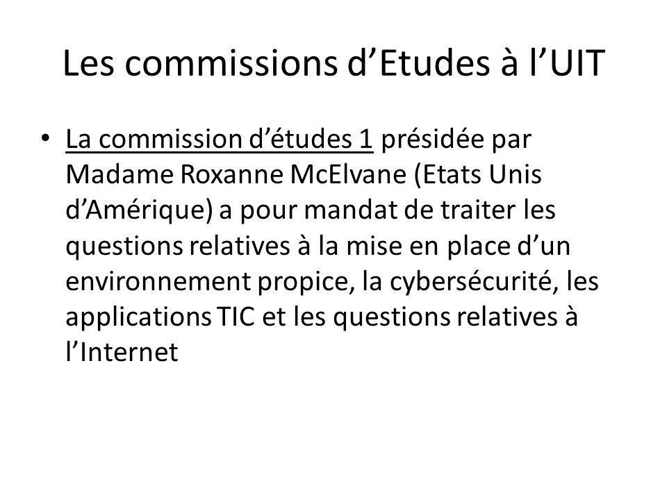 Les commissions dEtudes à lUIT La commission détudes 1 présidée par Madame Roxanne McElvane (Etats Unis dAmérique) a pour mandat de traiter les questions relatives à la mise en place dun environnement propice, la cybersécurité, les applications TIC et les questions relatives à lInternet