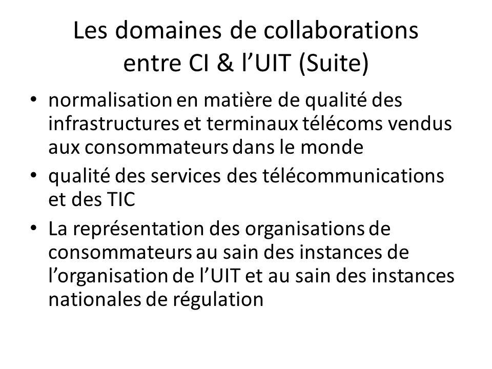 Les domaines de collaborations entre CI & lUIT (Suite) normalisation en matière de qualité des infrastructures et terminaux télécoms vendus aux consommateurs dans le monde qualité des services des télécommunications et des TIC La représentation des organisations de consommateurs au sain des instances de lorganisation de lUIT et au sain des instances nationales de régulation