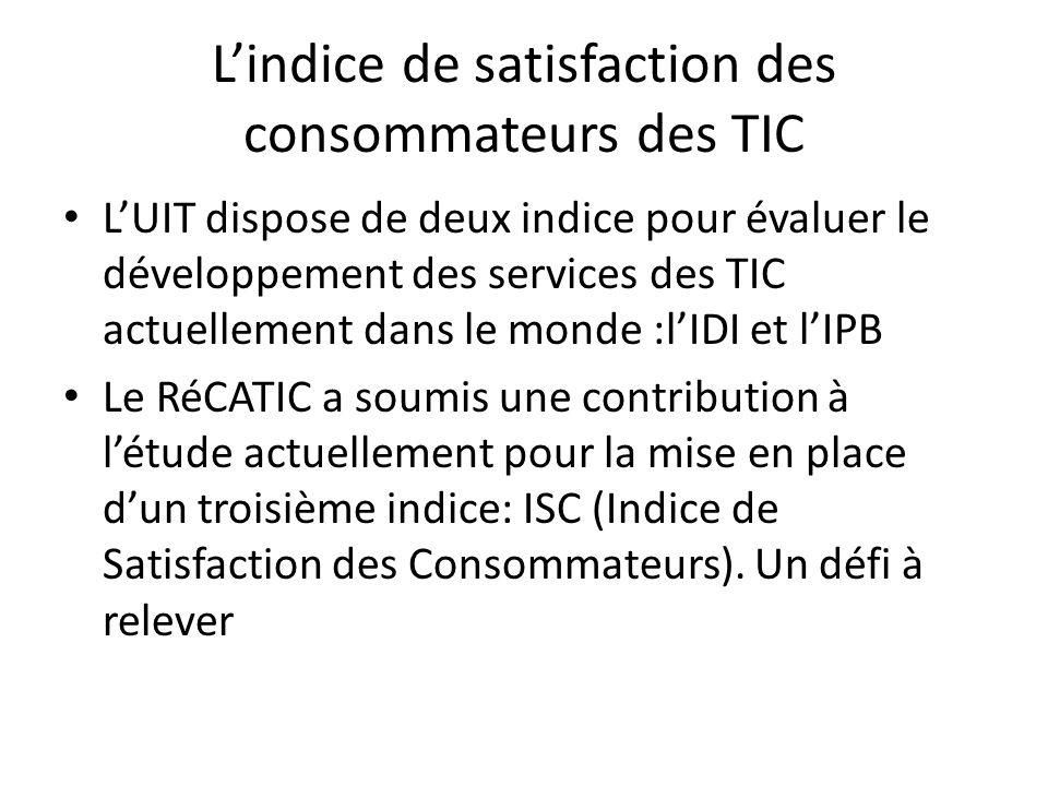 Lindice de satisfaction des consommateurs des TIC LUIT dispose de deux indice pour évaluer le développement des services des TIC actuellement dans le monde :lIDI et lIPB Le RéCATIC a soumis une contribution à létude actuellement pour la mise en place dun troisième indice: ISC (Indice de Satisfaction des Consommateurs).