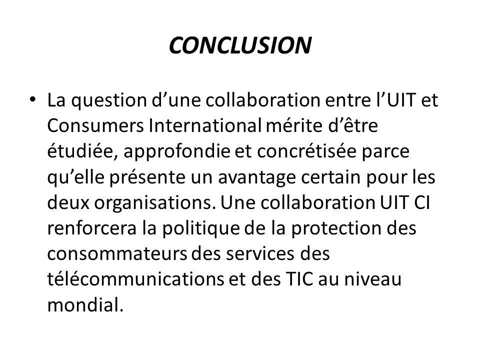 CONCLUSION La question dune collaboration entre lUIT et Consumers International mérite dêtre étudiée, approfondie et concrétisée parce quelle présente un avantage certain pour les deux organisations.