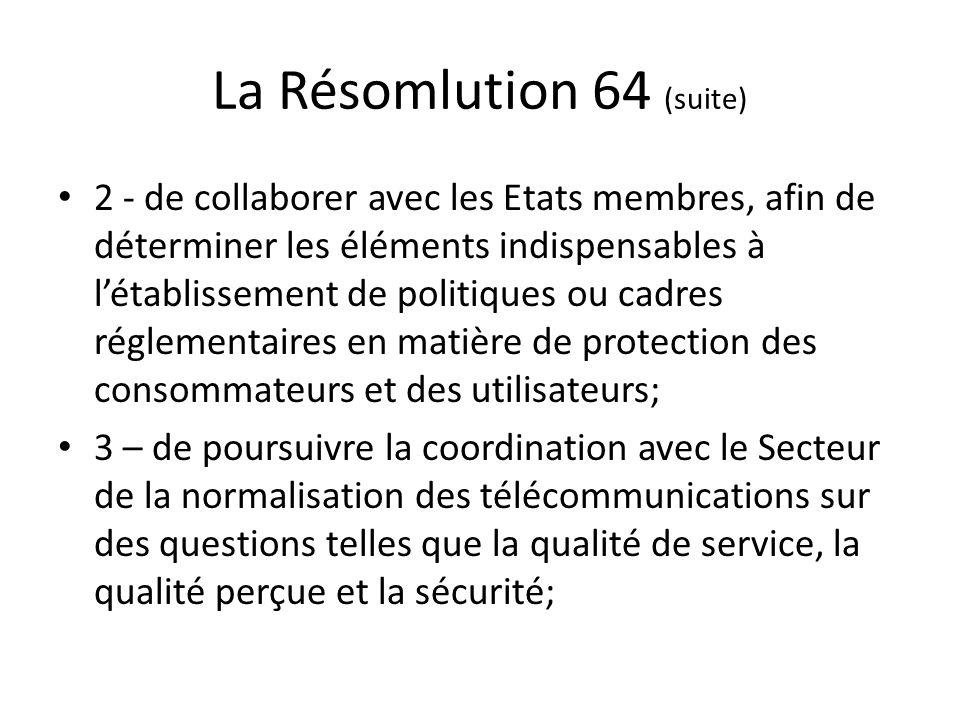 La Résomlution 64 (suite) 2 - de collaborer avec les Etats membres, afin de déterminer les éléments indispensables à létablissement de politiques ou cadres réglementaires en matière de protection des consommateurs et des utilisateurs; 3 – de poursuivre la coordination avec le Secteur de la normalisation des télécommunications sur des questions telles que la qualité de service, la qualité perçue et la sécurité;