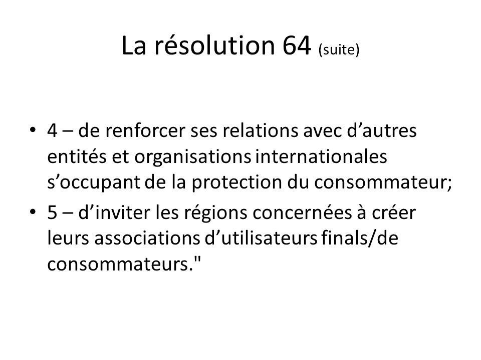 La résolution 64 (suite) 4 – de renforcer ses relations avec dautres entités et organisations internationales soccupant de la protection du consommateur; 5 – dinviter les régions concernées à créer leurs associations dutilisateurs finals/de consommateurs.