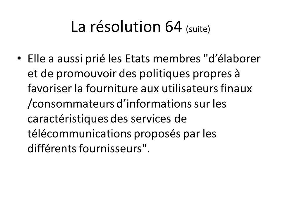 La résolution 64 (suite) Elle a aussi prié les Etats membres délaborer et de promouvoir des politiques propres à favoriser la fourniture aux utilisateurs finaux /consommateurs dinformations sur les caractéristiques des services de télécommunications proposés par les différents fournisseurs .