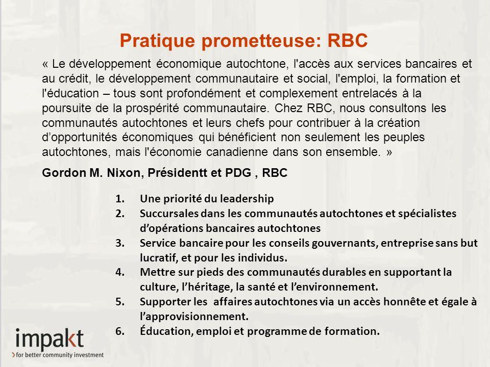Pratique prometteuse: RBC 1.Une priorité du leadership 2.Succursales dans les communautés autochtones et spécialistes dopérations bancaires autochtones 3.Service bancaire pour les conseils gouvernants, entreprise sans but lucratif, et pour les individus.
