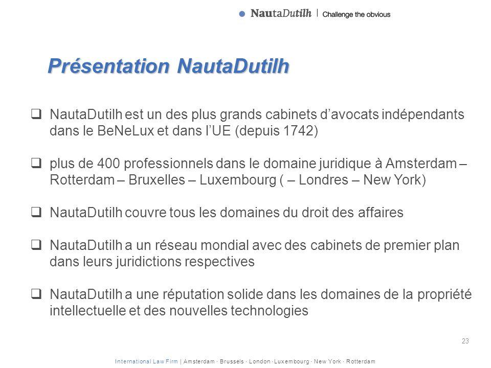 International Law Firm | Amsterdam · Brussels · London · Luxembourg · New York · Rotterdam Présentation NautaDutilh 23 NautaDutilh est un des plus grands cabinets davocats indépendants dans le BeNeLux et dans lUE (depuis 1742) plus de 400 professionnels dans le domaine juridique à Amsterdam – Rotterdam – Bruxelles – Luxembourg ( – Londres – New York) NautaDutilh couvre tous les domaines du droit des affaires NautaDutilh a un réseau mondial avec des cabinets de premier plan dans leurs juridictions respectives NautaDutilh a une réputation solide dans les domaines de la propriété intellectuelle et des nouvelles technologies