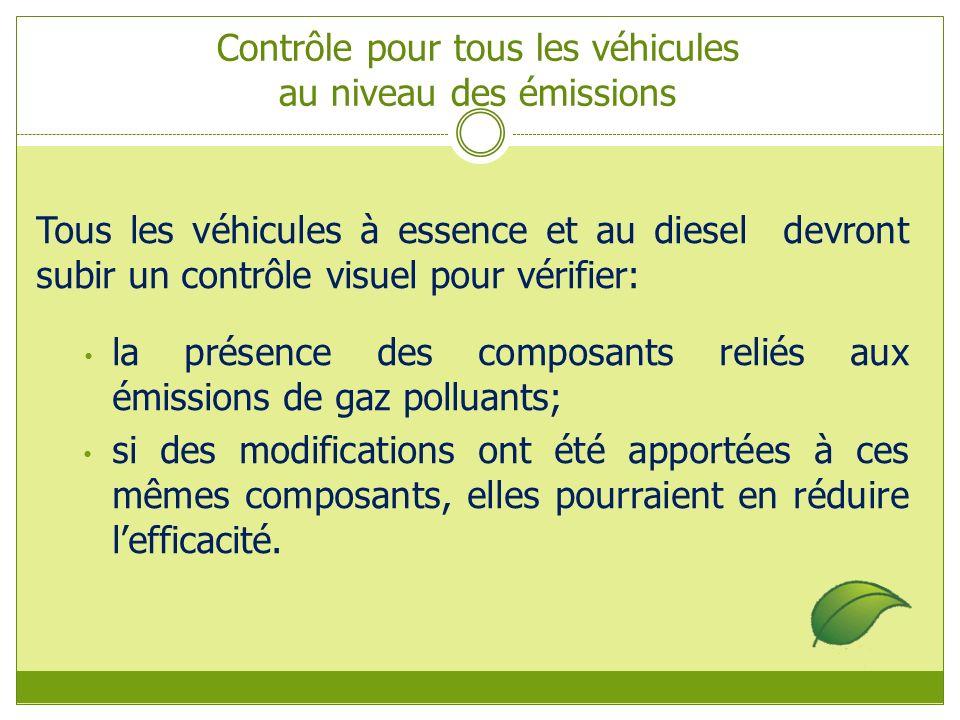 Contrôle pour tous les véhicules au niveau des émissions Tous les véhicules à essence et au diesel devront subir un contrôle visuel pour vérifier: la présence des composants reliés aux émissions de gaz polluants; si des modifications ont été apportées à ces mêmes composants, elles pourraient en réduire lefficacité.