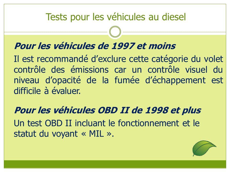 Tests pour les véhicules au diesel Pour les véhicules de 1997 et moins Il est recommandé dexclure cette catégorie du volet contrôle des émissions car un contrôle visuel du niveau dopacité de la fumée déchappement est difficile à évaluer.