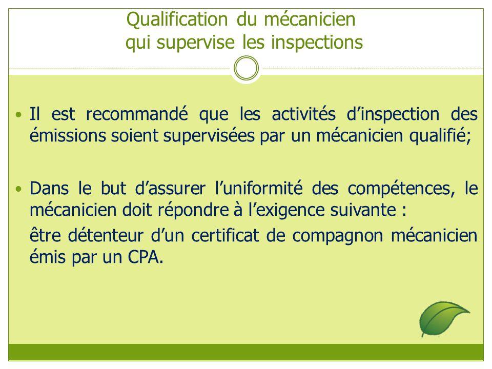 Qualification du mécanicien qui supervise les inspections Il est recommandé que les activités dinspection des émissions soient supervisées par un mécanicien qualifié; Dans le but dassurer luniformité des compétences, le mécanicien doit répondre à lexigence suivante : être détenteur dun certificat de compagnon mécanicien émis par un CPA.