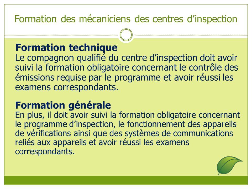 Formation des mécaniciens des centres dinspection Formation technique Le compagnon qualifié du centre dinspection doit avoir suivi la formation obligatoire concernant le contrôle des émissions requise par le programme et avoir réussi les examens correspondants.