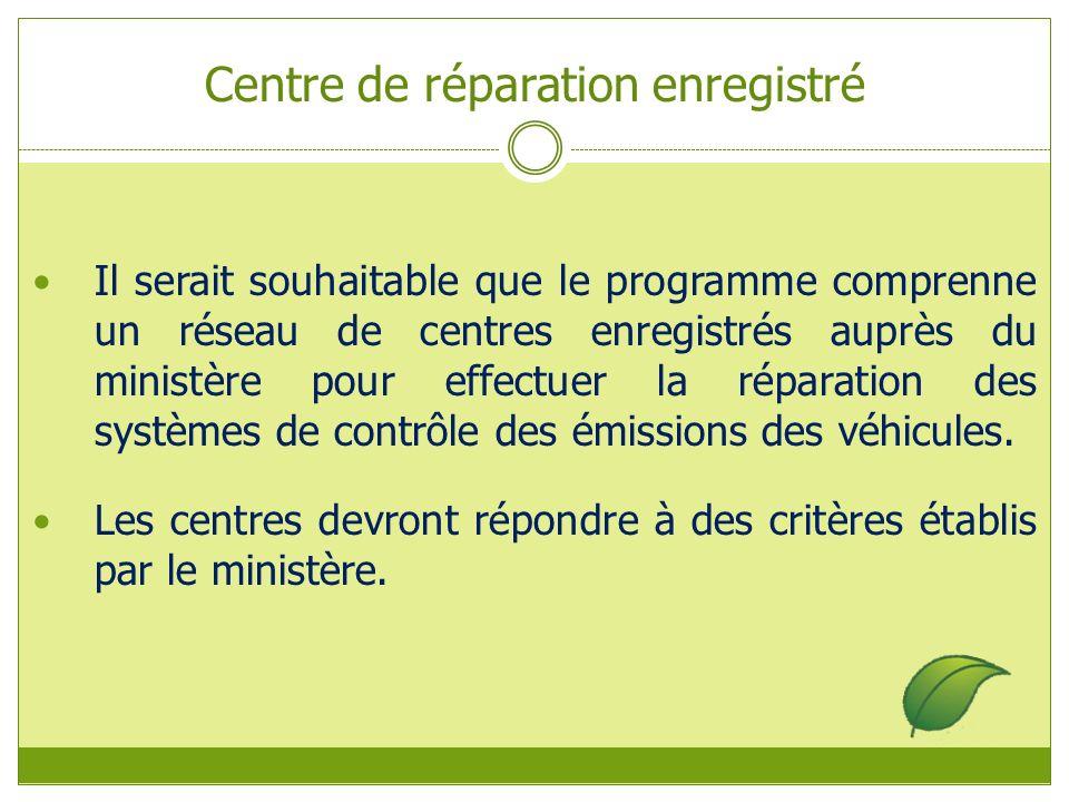 Centre de réparation enregistré Il serait souhaitable que le programme comprenne un réseau de centres enregistrés auprès du ministère pour effectuer la réparation des systèmes de contrôle des émissions des véhicules.