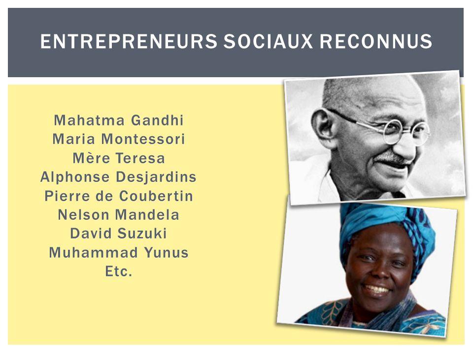ENTREPRENEURS SOCIAUX RECONNUS Mahatma Gandhi Maria Montessori Mère Teresa Alphonse Desjardins Pierre de Coubertin Nelson Mandela David Suzuki Muhammad Yunus Etc.