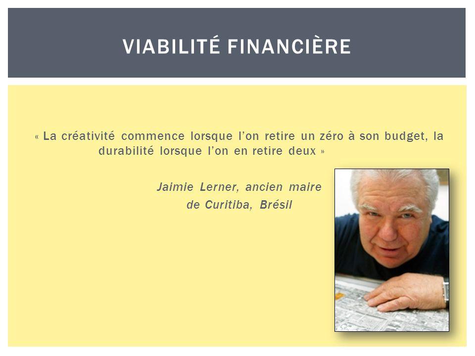 « La créativité commence lorsque lon retire un zéro à son budget, la durabilité lorsque lon en retire deux » Jaimie Lerner, ancien maire de Curitiba, Brésil VIABILITÉ FINANCIÈRE