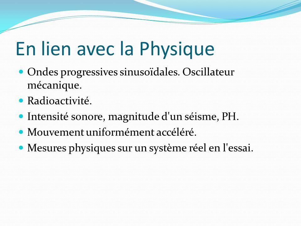 En lien avec la Physique Ondes progressives sinusoïdales. Oscillateur mécanique. Radioactivité. Intensité sonore, magnitude d'un séisme, PH. Mouvement