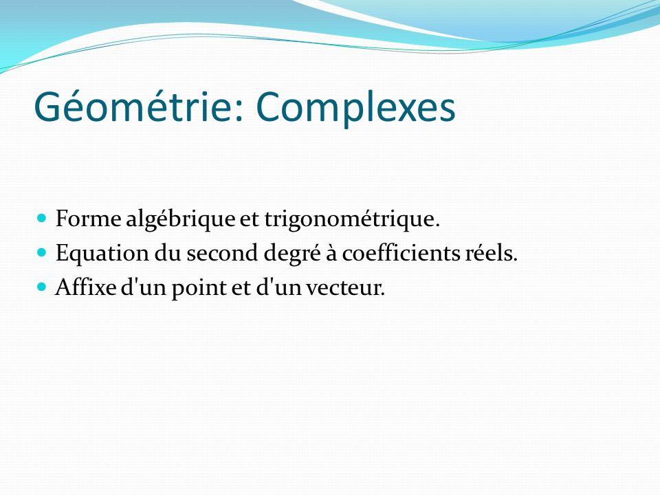 Géométrie: Complexes Forme algébrique et trigonométrique. Equation du second degré à coefficients réels. Affixe d'un point et d'un vecteur.