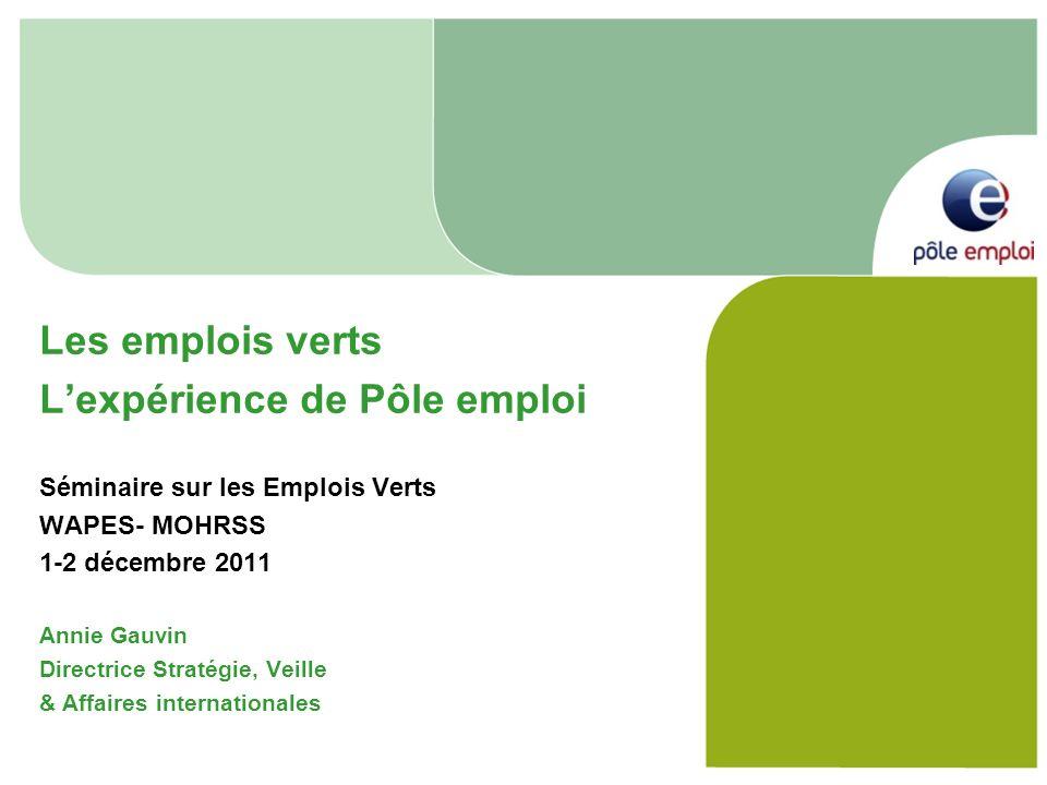 Les emplois verts Lexpérience de Pôle emploi Séminaire sur les Emplois Verts WAPES- MOHRSS 1-2 décembre 2011 Annie Gauvin Directrice Stratégie, Veille & Affaires internationales