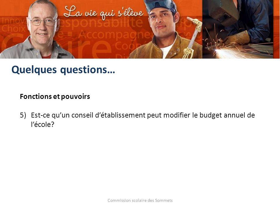 Commission scolaire des Sommets Fonctions et pouvoirs 5) Est-ce quun conseil détablissement peut modifier le budget annuel de lécole? Quelques questio