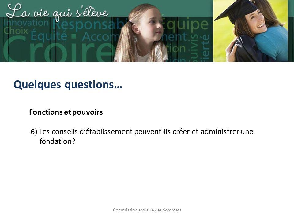 Commission scolaire des Sommets Quelques questions… Fonctions et pouvoirs 6) Les conseils détablissement peuvent-ils créer et administrer une fondation?