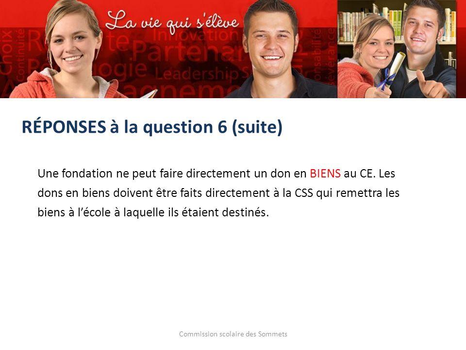 Commission scolaire des Sommets RÉPONSES à la question 6 (suite) Une fondation ne peut faire directement un don en BIENS au CE. Les dons en biens doiv