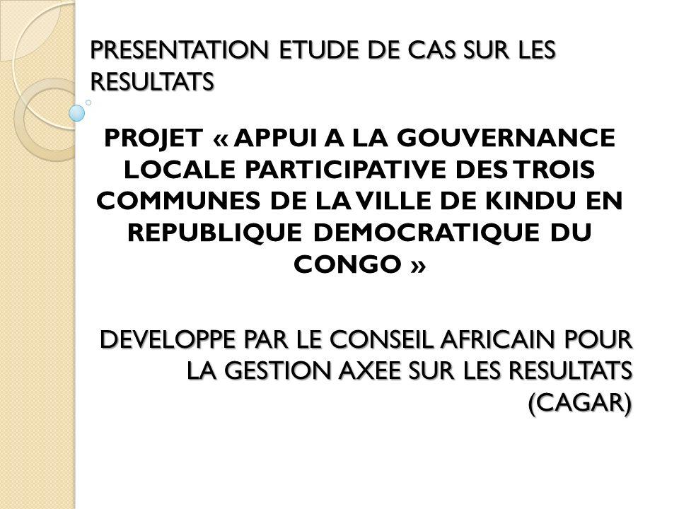 PRESENTATION ETUDE DE CAS SUR LES RESULTATS PROJET « APPUI A LA GOUVERNANCE LOCALE PARTICIPATIVE DES TROIS COMMUNES DE LA VILLE DE KINDU EN REPUBLIQUE DEMOCRATIQUE DU CONGO » DEVELOPPE PAR LE CONSEIL AFRICAIN POUR LA GESTION AXEE SUR LES RESULTATS (CAGAR)