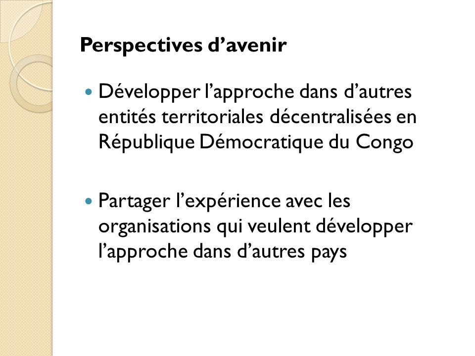 Perspectives davenir Développer lapproche dans dautres entités territoriales décentralisées en République Démocratique du Congo Partager lexpérience avec les organisations qui veulent développer lapproche dans dautres pays
