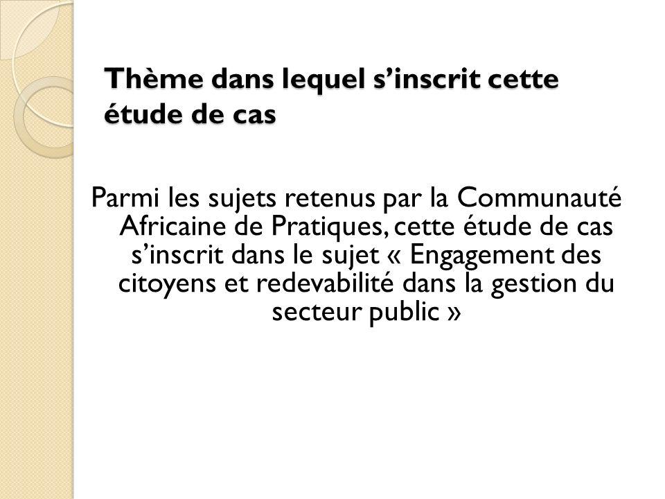 Thème dans lequel sinscrit cette étude de cas Parmi les sujets retenus par la Communauté Africaine de Pratiques, cette étude de cas sinscrit dans le sujet « Engagement des citoyens et redevabilité dans la gestion du secteur public »
