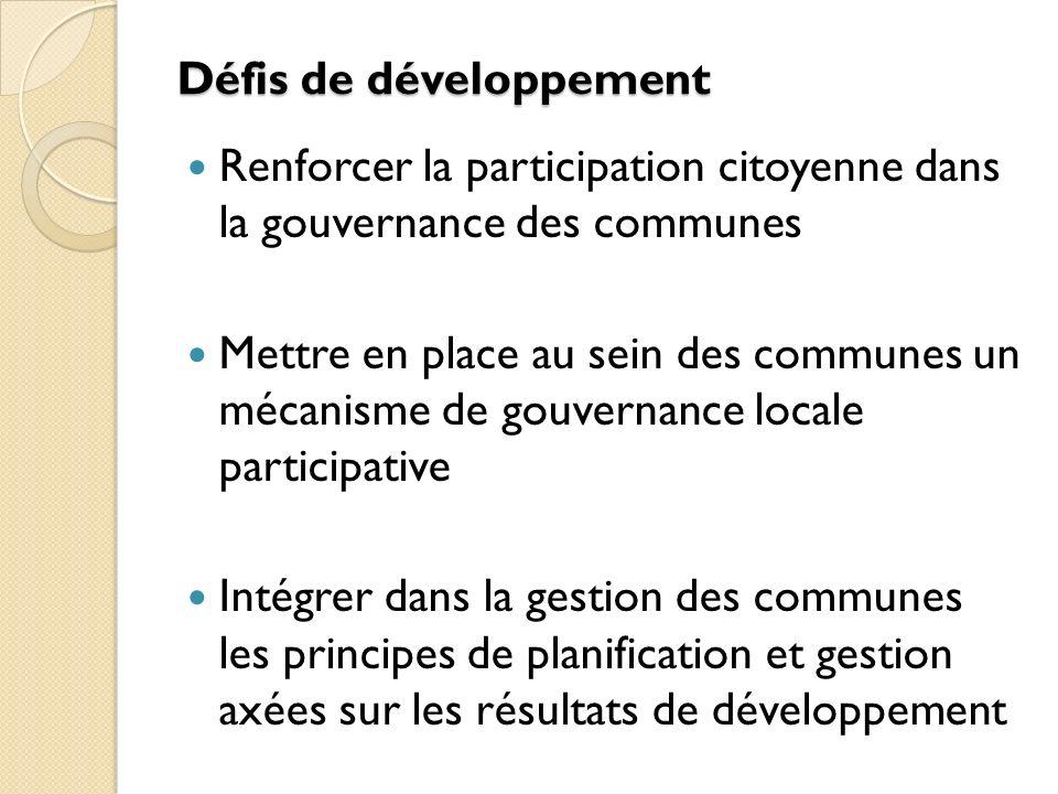 Défis de développement Renforcer la participation citoyenne dans la gouvernance des communes Mettre en place au sein des communes un mécanisme de gouvernance locale participative Intégrer dans la gestion des communes les principes de planification et gestion axées sur les résultats de développement