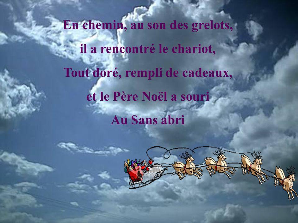 En chemin, au son des grelots, il a rencontré le chariot, Tout doré, rempli de cadeaux, et le Père Noël a souri Au Sans abri