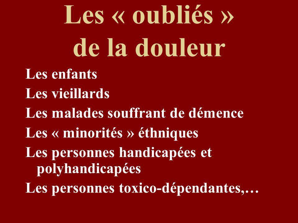 Les « oubliés » de la douleur Les enfants Les vieillards Les malades souffrant de démence Les « minorités » éthniques Les personnes handicapées et polyhandicapées Les personnes toxico-dépendantes,…