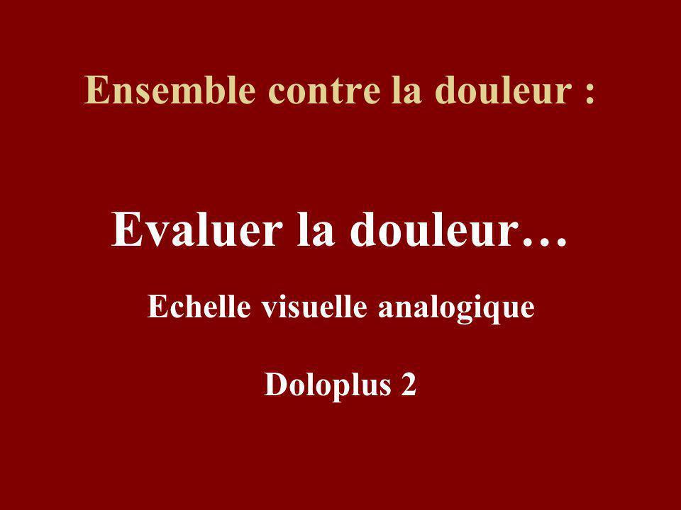 Ensemble contre la douleur : Evaluer la douleur… Echelle visuelle analogique Doloplus 2