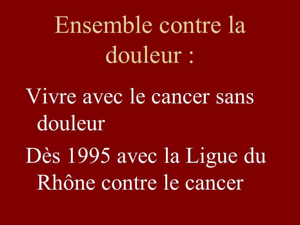 Ensemble contre la douleur : Vivre avec le cancer sans douleur Dès 1995 avec la Ligue du Rhône contre le cancer