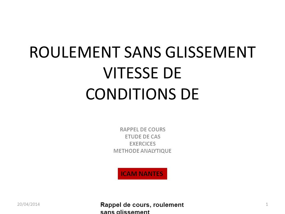 ROULEMENT SANS GLISSEMENT VITESSE DE CONDITIONS DE RAPPEL DE COURS ETUDE DE CAS EXERCICES METHODE ANALYTIQUE 20/04/20141 Rappel de cours, roulement sans glissement ICAM NANTES