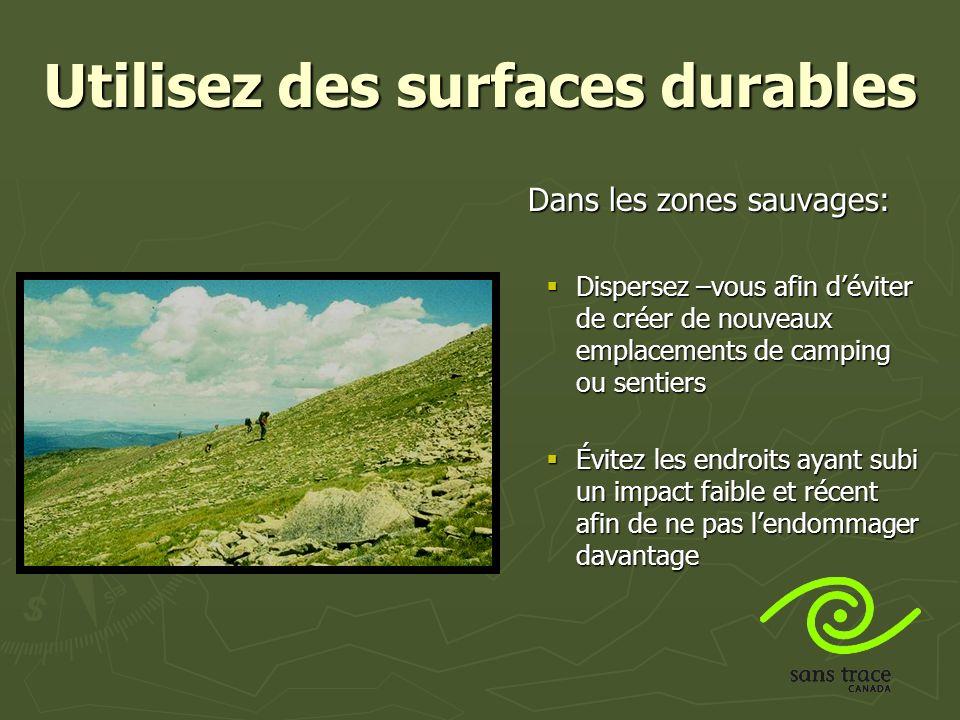Utilisez des surfaces durables Dans les zones sauvages: Dispersez –vous afin déviter de créer de nouveaux emplacements de camping ou sentiers Évitez les endroits ayant subi un impact faible et récent afin de ne pas lendommager davantage