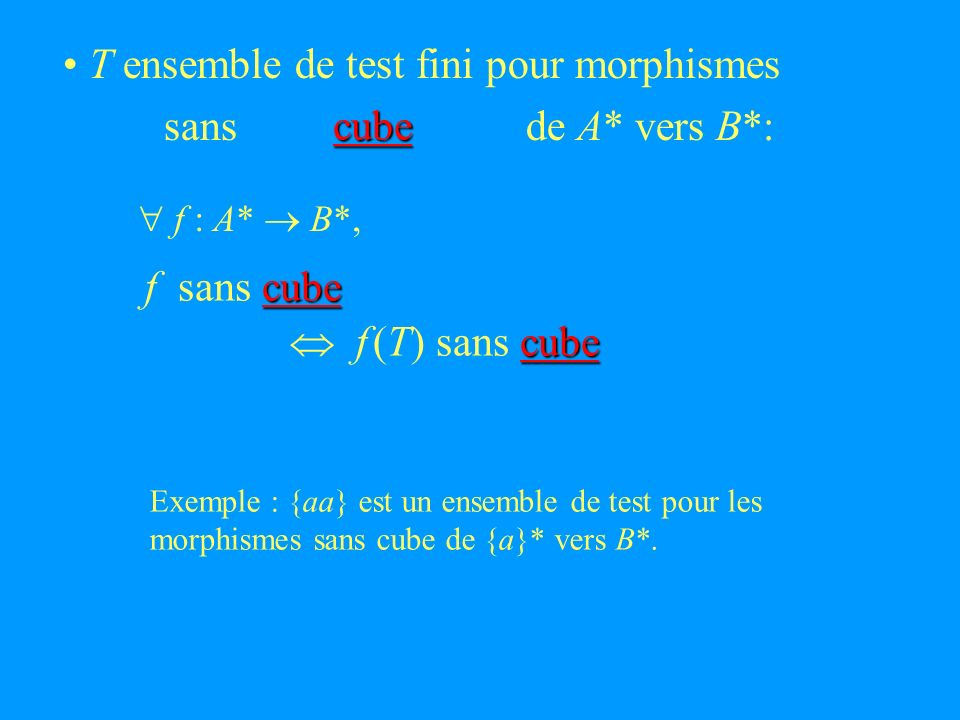 T ensemble de test fini pour morphismes sans de A* vers B*: cube cube f sans cube cube f (T) sans cube f : A* B*, Exemple : {aa} est un ensemble de test pour les morphismes sans cube de {a}* vers B*.