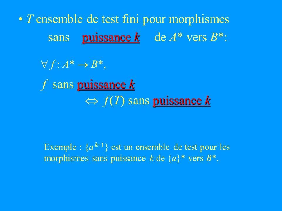 T ensemble de test fini pour morphismes sans de A* vers B*: puissance k puissance k f sans puissance k puissance k f (T) sans puissance k f : A* B*, Exemple : {a k } est un ensemble de test pour les morphismes sans puissance k de {a}* vers B*.