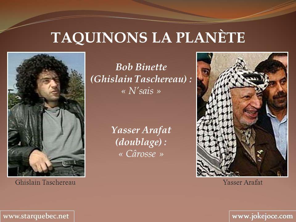 TAQUINONS LA PLANÈTE Bob Binette (Ghislain Taschereau) : « Nsais » Ghislain Taschereau Yasser Arafat (doublage) : « Cârosse » Yasser Arafat