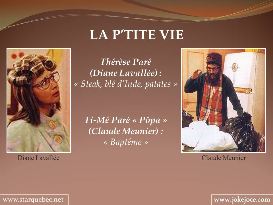 LA PTITE VIE Thérèse Paré (Diane Lavallée) : « Steak, blé dInde, patates » Diane Lavallée Ti-Mé Paré « Pôpa » (Claude Meunier) : « Baptême » Claude Me