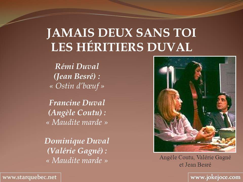 JAMAIS DEUX SANS TOI LES HÉRITIERS DUVAL Angèle Coutu, Valérie Gagné et Jean Besré Rémi Duval (Jean Besré) : « Ostin dbœuf » Francine Duval (Angèle Co