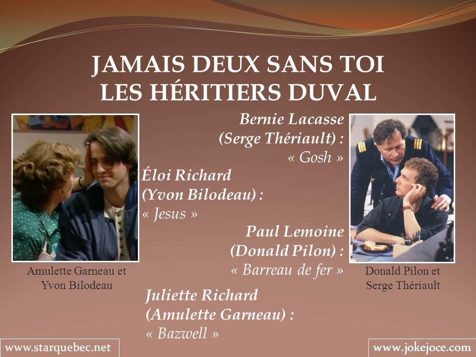 JAMAIS DEUX SANS TOI LES HÉRITIERS DUVAL Amulette Garneau et Yvon Bilodeau Bernie Lacasse (Serge Thériault) : « Gosh » Éloi Richard (Yvon Bilodeau) :