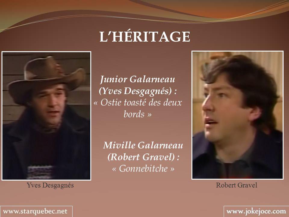 LHÉRITAGE Junior Galarneau (Yves Desgagnés) : « Ostie toasté des deux bords » Yves Desgagnés Miville Galarneau (Robert Gravel) : « Gonnebitche » Rober