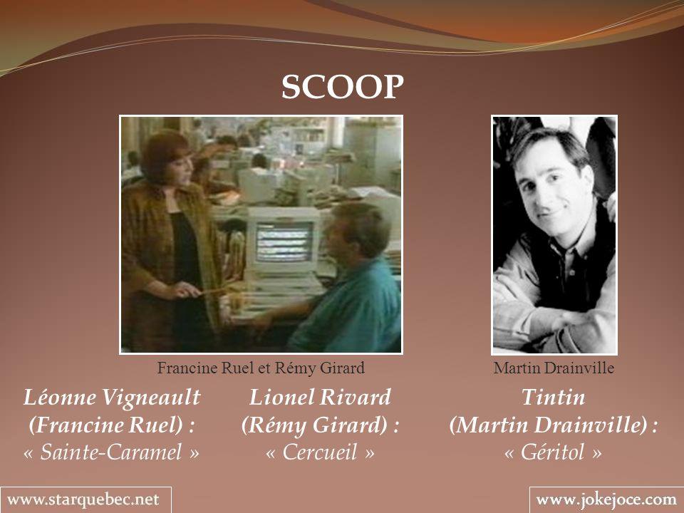 SCOOP Lionel Rivard (Rémy Girard) : « Cercueil » Francine Ruel et Rémy Girard Tintin (Martin Drainville) : « Géritol » Martin Drainville Léonne Vignea