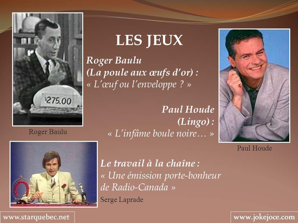 LES JEUX Serge Laprade Roger Baulu (La poule aux œufs dor) : « Lœuf ou lenveloppe ? » Paul Houde (Lingo) : « Linfâme boule noire… » Roger Baulu Paul H