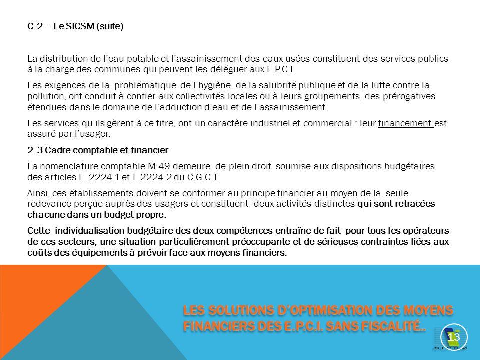 C.2 – Le SICSM (suite) La distribution de leau potable et lassainissement des eaux usées constituent des services publics à la charge des communes qui peuvent les déléguer aux E.P.C.I.