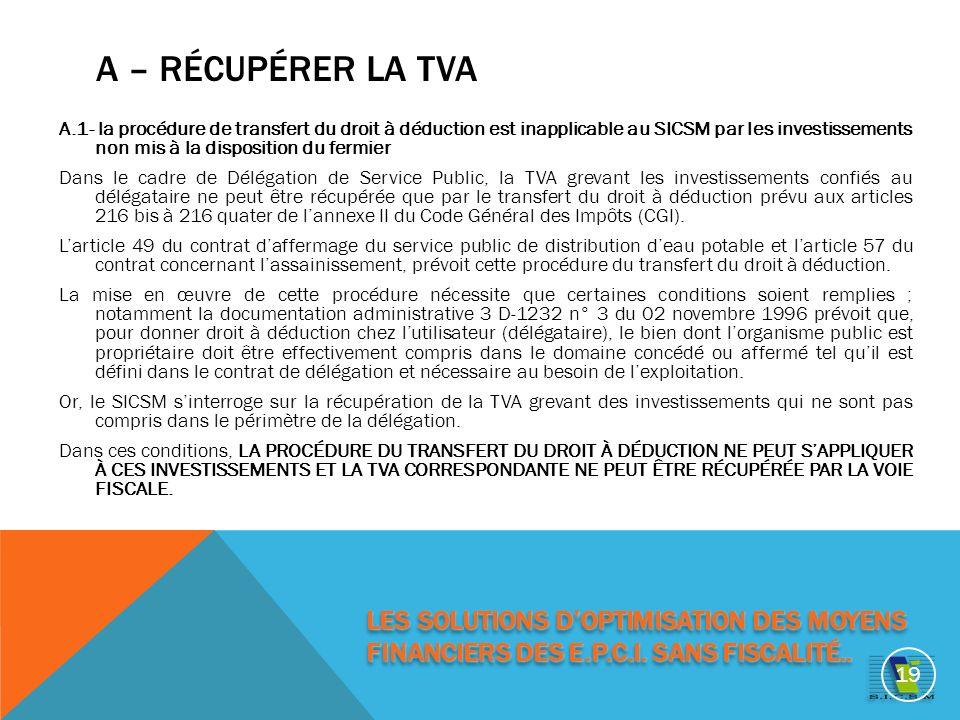 A – RÉCUPÉRER LA TVA A.1- la procédure de transfert du droit à déduction est inapplicable au SICSM par les investissements non mis à la disposition du fermier Dans le cadre de Délégation de Service Public, la TVA grevant les investissements confiés au délégataire ne peut être récupérée que par le transfert du droit à déduction prévu aux articles 216 bis à 216 quater de lannexe II du Code Général des Impôts (CGI).